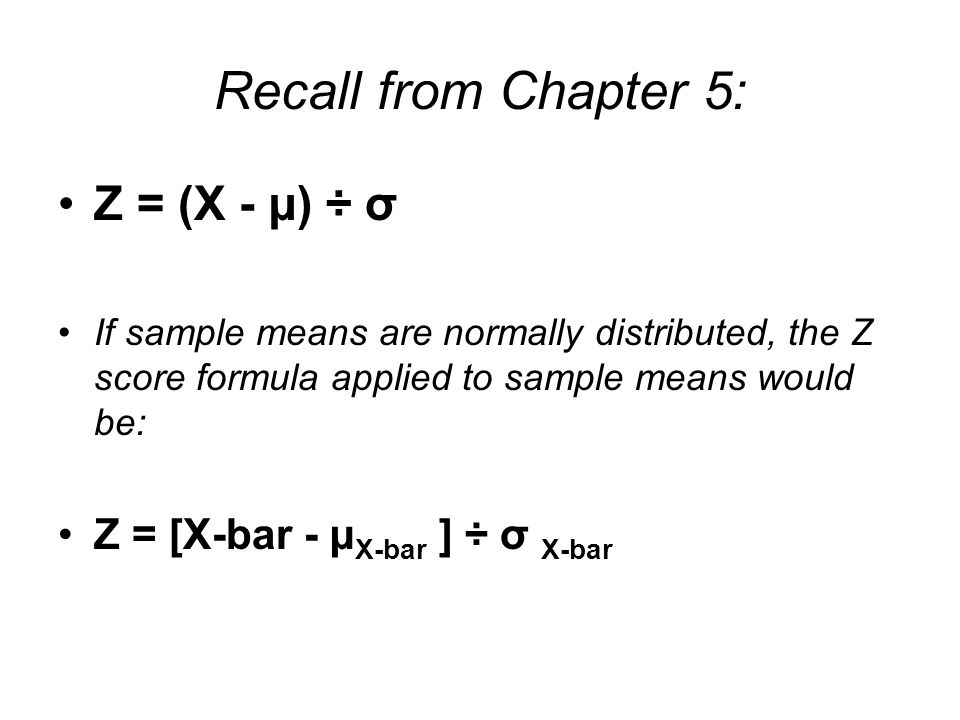 Recall from Chapter 5: Z = (X - µ) ÷ σ Z = [X-bar - µX-bar ] ÷ σ X-bar